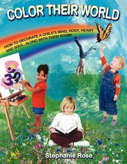 Book Color Their World: How To Decorate A Child's Mind, Body, Heart And Soul, Along With Their Room! by Stephanie Rose