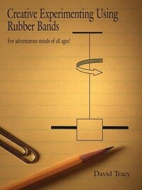Creative Experimenting Using Rubber Bands: For Adventurous Minds Of All Ages!