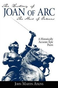 The History of Joan of Arc: The Maid of Orleans- A Historically Accurate Epic Poem by John Martin Atkins