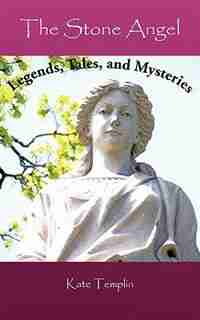 The Stone Angel: Legends, Tales, And Mysteries by Kate Templin