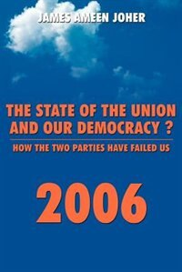 The State Of the Union and Our Democracy?: How the Two Parties Have Failed Us by James Ameen Joher