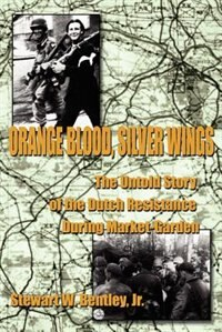 Orange Blood, Silver Wings: The Untold Story of the Dutch Resistance During Market-Garden by Stewart W. Jr. Bentley