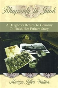 Rhapsody in Junk: A Daughter's Return To Germany To Finish Her Father's Story de Marilyn Jeffers Walton