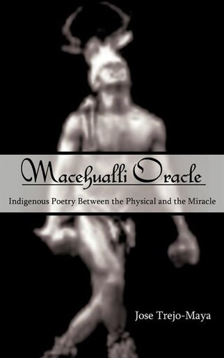 Macehualli Oracle: Indigenous Poetry Between the Physical and the Miracle by Jose Trejo-Maya