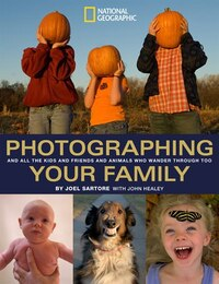Photographing Your Family: And All The Kids And Friends And Animals Who Wander Through Too
