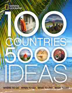 100 Countries, 5,000 Ideas: Where To Go, When To Go, What To See, What To Do by National Geographic