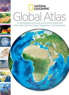 National Geographic Global Atlas: A Comprehensive Picture Of The World Today With More Than 300 New Maps, Infographics, And Illustrat