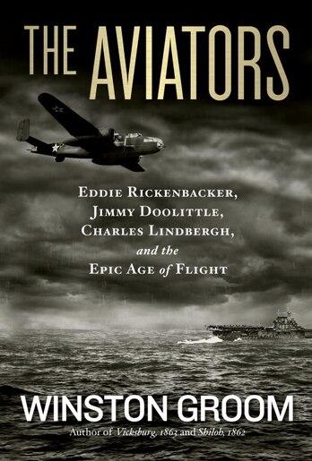 The Aviators: Eddie Rickenbacker, Jimmy Doolittle, Charles Lindbergh, And The Epic Age Of Flight by Winston Groom