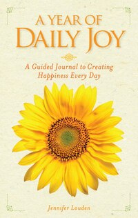 A Year Of Daily Joy: A Guided Journal To Creating Happiness Every Day