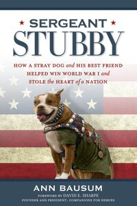 Sergeant Stubby: How A Stray Dog And His Best Friend Helped Win World War I And Stole The Heart Of…