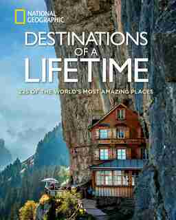 Destinations Of A Lifetime: 225 Of The World's Most Amazing Places by National Geographic