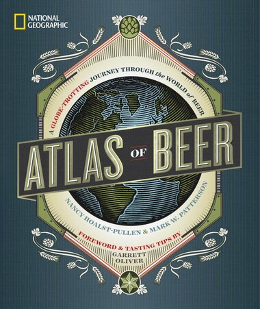 National Geographic Atlas Of Beer: A Globe-trotting Journey Through The World Of Beer by Nancy Hoalst-Pullen