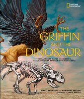 The Griffin And The Dinosaur: How Adrienne Mayor Discovered A Fascinating Link Between Myth And…