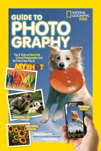 National Geographic Kids Guide To Photography: Tips & Tricks On How To Be A Great Photographer From…