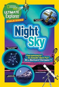 Ultimate Explorer Field Guide: Night Sky: Find Adventure! Go Outside! Have Fun! Be A Backyard…