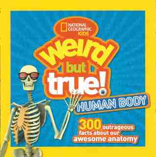 Weird But True Human Body: 300 Outrageous Facts About Your Awesome Anatomy by National Geographic Kids