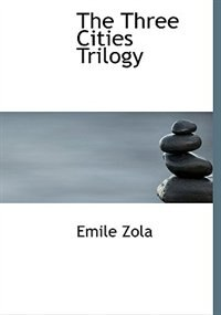 The Three Cities Trilogy (Large Print Edition) by Emile Zola