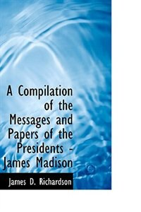 A Compilation of the Messages and Papers of the Presidents - James Madison by James D. Richardson