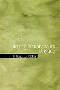 History of Kershaw's Brigade by D. Augustus Dickert