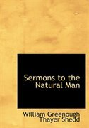Sermons to the Natural Man (Large Print Edition) by William Greenough Thayer Shedd
