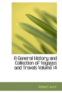 A General History and Collection of Voyages and Travels           Volume 14 by Robert Kerr