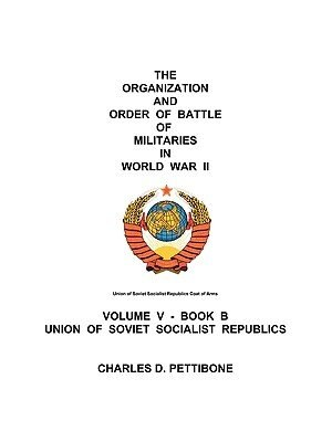 The Organization and Order of Battle of Militaries in World War II: Volume V - Book B Union of Soviet Socialist Republics by Charles D. Pettibone