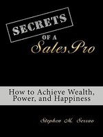 Secrets Of A Salespro: How To Achieve Wealth, Power, And Happiness