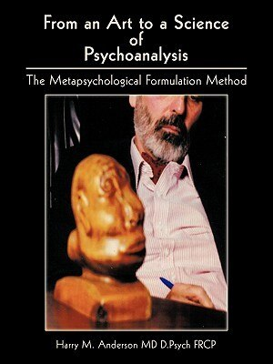 From An Art To A Science Of Psychoanalysis: The Metapsychological Formulation Method by Harry M. Anderson MD D. Psych Frcp