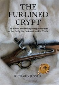 The Fur-lined Crypt: The Harsh and Unforgiving Adventure of the Early North American Fur Trade by Richard Jensen