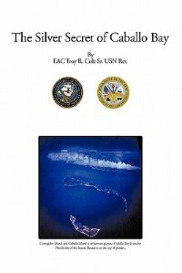 The Silver Secret Of Caballo Bay by EAC Troy R. Cole Sr. Usn Ret