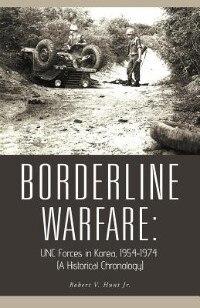 Borderline Warfare: Unc Forces In Korea, 1954-1974 (a Historical Chronology) by Robert V. Hunt Jr