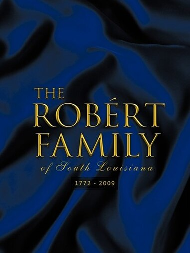 The Rob Rt Family of South Louisiana: 1772 - 2009 by Norman A. Robert