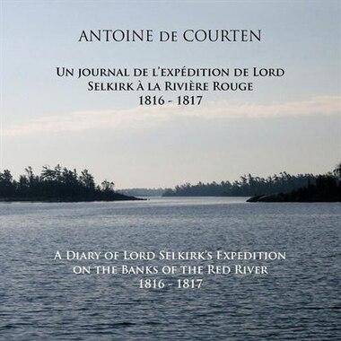 A Diary Of Lord Selkirk's Expedition On The Banks Of The Red River 1816-1817: Un Journal De L'expédition De Lord Selkirk À La Rivière Rouge by ANTOINE DE COURTEN