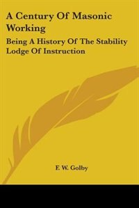 A Century Of Masonic Working: Being A History Of The Stability Lodge Of Instruction