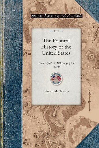 The Political History Of The United Stat: From April 15, 1865 To July 15, 1870 by Edward McPherson
