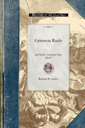 Grierson Raids And Hatch's Sixty-four Days March by Richard Surby