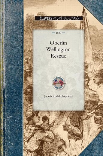 The History Of The Oberlin-wellington Rescue by Jacob Shipherd