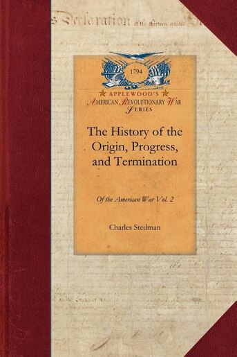 The History Of The Origin, Progress, And Termination Of The American War by Charles Stedman