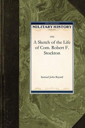 A Sketch Of The Life Of Com. Robert F. Stockton by Samuel Bayard