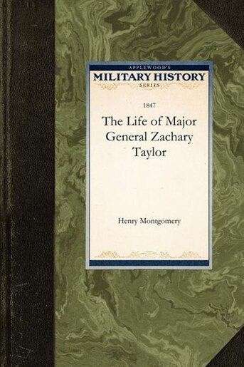 The Life Of Major General Zachary Taylor by Henry Montgomery