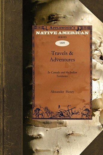 Travels & Adventures In Canada And The Indian Territories Between The Years 1760 And 1776 by Alexander Henry