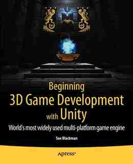 Beginning 3D Game Development with Unity: All-in-one, multi-platform game development by Sue Blackman