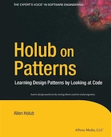 Holub On Patterns: Learning Design Patterns By Looking At Code
