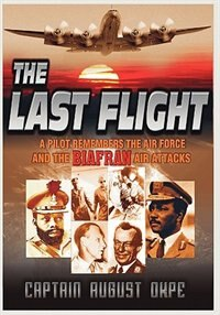 The Last Flight: A Pilot Remembers The Air Force & The Biafran Air Attacks by Captain August Okpe