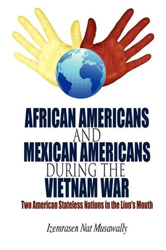 African Americans And Mexican Americans During The Vietnam War: Two American Stateless Nations In The Lion's Mouth by Izemrasen Nat Musawally