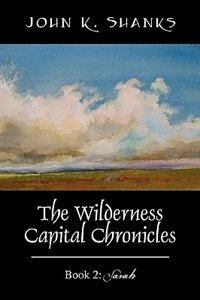 The Wilderness Capital Chronicles: Book 2: Sarah by John K Shanks
