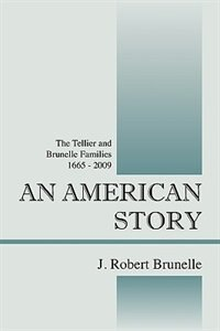 An American Story: The Tellier And Brunelle Families  1665 - 2009 by J. Robert Brunelle