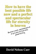 How to have the best possible life now and a perfect and spectacular life for eternity in heaven…