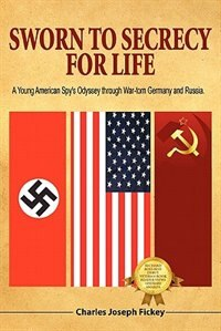 Sworn To Secrecy - For Life: A Young American Spy's Odyssey Through War-torn Germany And Russia by Charles Joseph Fickey