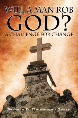 Book Will a Man Rob God?: A Challenge for Change by Patricia D Thompson Green
